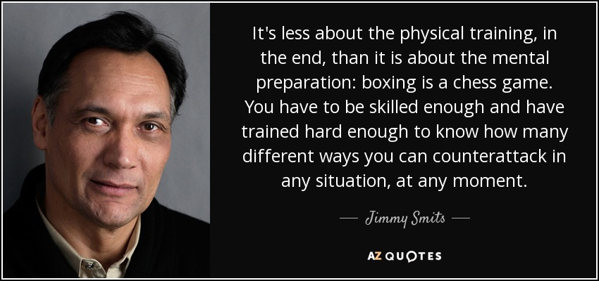 It's less about the physical training, in the end, than it is about the mental preparation: boxing is a chess game. You have to be skilled enough and have trained hard enough to know how many different ways you can counterattack in any situation, at any moment. - Jimmy Smits
