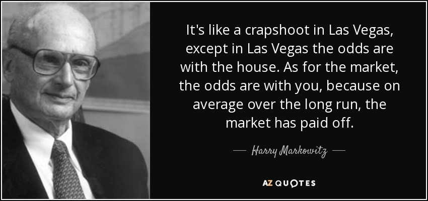 It's like a crapshoot in Las Vegas, except in Las Vegas the odds are with the house. As for the market, the odds are with you, because on average over the long run, the market has paid off. - Harry Markowitz