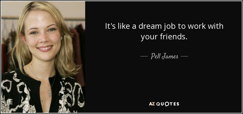 It's like a dream job to work with your friends. - Pell James