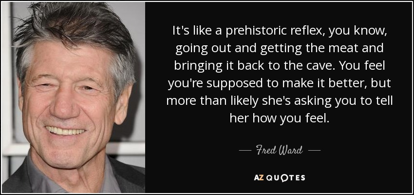It's like a prehistoric reflex, you know, going out and getting the meat and bringing it back to the cave. You feel you're supposed to make it better, but more than likely she's asking you to tell her how you feel. - Fred Ward
