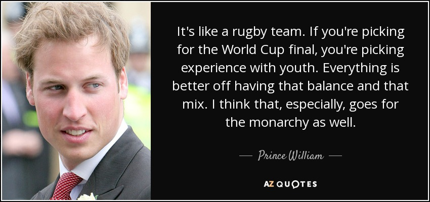 It's like a rugby team. If you're picking for the World Cup final, you're picking experience with youth. Everything is better off having that balance and that mix. I think that, especially, goes for the monarchy as well. - Prince William