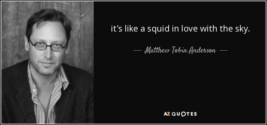 it's like a squid in love with the sky. - Matthew Tobin Anderson