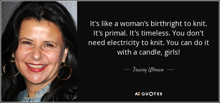 It's like a woman's birthright to knit. It's primal. It's timeless. You don't need electricity to knit. You can do it with a candle, girls! - Tracey Ullman