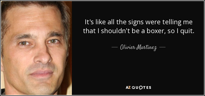 It's like all the signs were telling me that I shouldn't be a boxer, so I quit. - Olivier Martinez