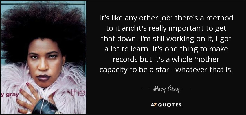 It's like any other job: there's a method to it and it's really important to get that down. I'm still working on it, I got a lot to learn. It's one thing to make records but it's a whole 'nother capacity to be a star - whatever that is. - Macy Gray