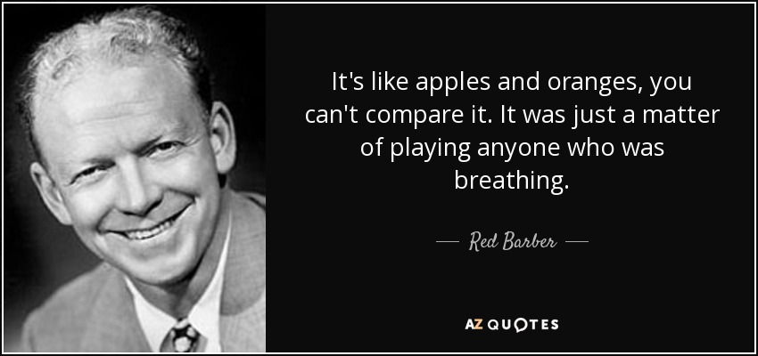 It's like apples and oranges, you can't compare it. It was just a matter of playing anyone who was breathing. - Red Barber