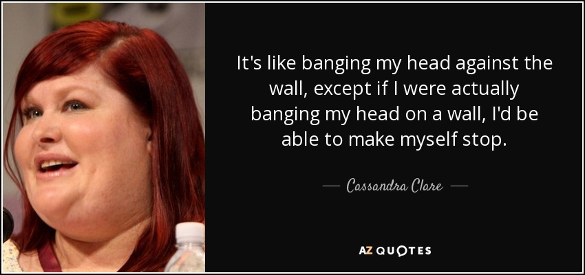 It's like banging my head against the wall, except if I were actually banging my head on a wall, I'd be able to make myself stop. - Cassandra Clare