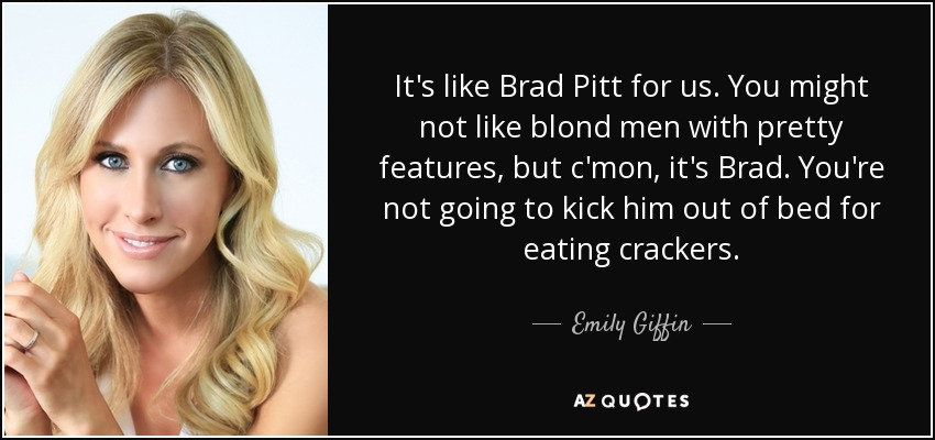 It's like Brad Pitt for us. You might not like blond men with pretty features, but c'mon, it's Brad. You're not going to kick him out of bed for eating crackers. - Emily Giffin