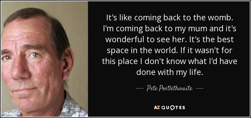 It's like coming back to the womb. I'm coming back to my mum and it's wonderful to see her. It's the best space in the world. If it wasn't for this place I don't know what I'd have done with my life. - Pete Postlethwaite