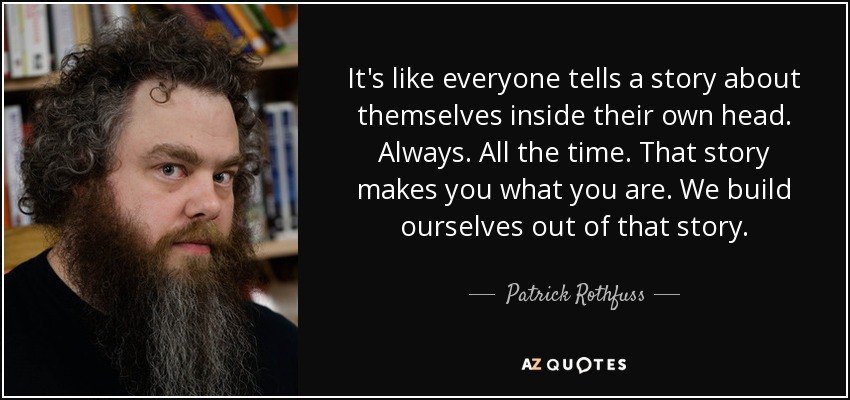 It's like everyone tells a story about themselves inside their own head. Always. All the time. That story makes you what you are. We build ourselves out of that story. - Patrick Rothfuss