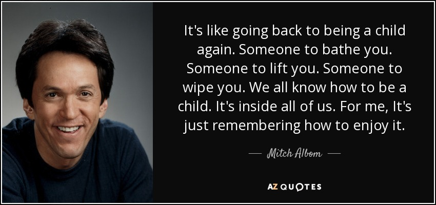 It's like going back to being a child again. Someone to bathe you. Someone to lift you. Someone to wipe you. We all know how to be a child. It's inside all of us. For me, It's just remembering how to enjoy it. - Mitch Albom