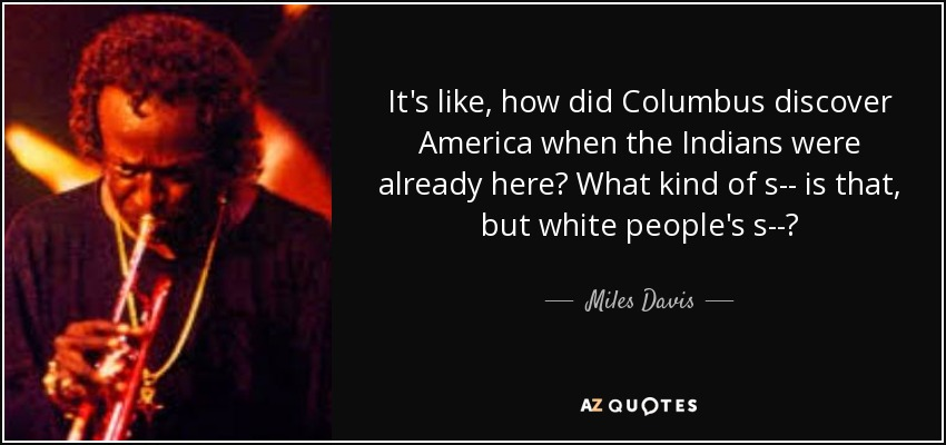 It's like, how did Columbus discover America when the Indians were already here? What kind of s-- is that, but white people's s--? - Miles Davis