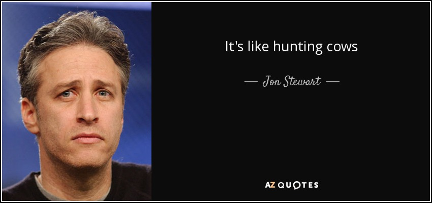 It's like hunting cows - Jon Stewart
