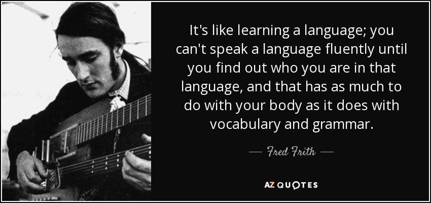 It's like learning a language; you can't speak a language fluently until you find out who you are in that language, and that has as much to do with your body as it does with vocabulary and grammar. - Fred Frith