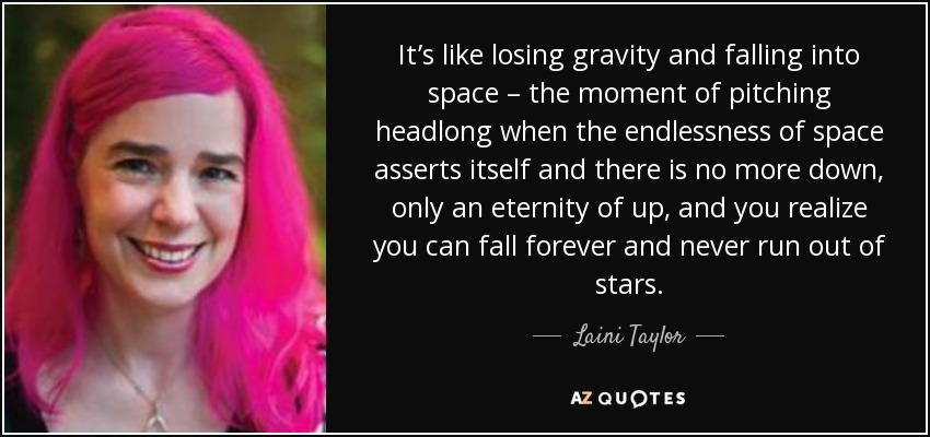 It's like losing gravity and falling into space – the moment of pitching headlong when the endlessness of space asserts itself and there is no more down, only an eternity of up, and you realize you can fall forever and never run out of stars. - Laini Taylor