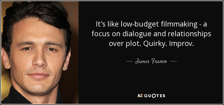 It's like low-budget filmmaking - a focus on dialogue and relationships over plot. Quirky. Improv. - James Franco