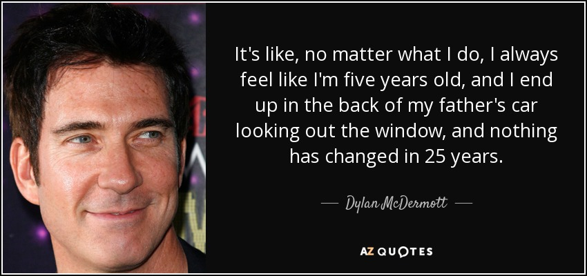 It's like, no matter what I do, I always feel like I'm five years old, and I end up in the back of my father's car looking out the window, and nothing has changed in 25 years. - Dylan McDermott