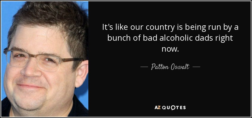 It's like our country is being run by a bunch of bad alcoholic dads right now. - Patton Oswalt