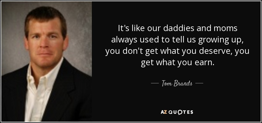 It's like our daddies and moms always used to tell us growing up, you don't get what you deserve, you get what you earn. - Tom Brands