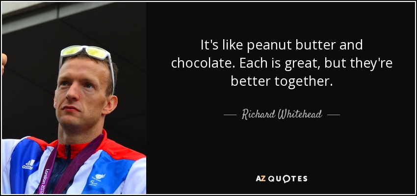 It's like peanut butter and chocolate. Each is great, but they're better together. - Richard Whitehead