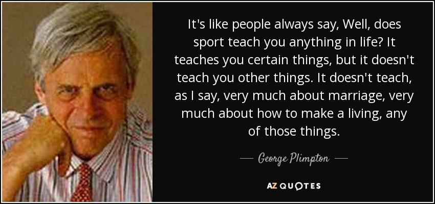 It's like people always say, Well, does sport teach you anything in life? It teaches you certain things, but it doesn't teach you other things. It doesn't teach, as I say, very much about marriage, very much about how to make a living, any of those things. - George Plimpton