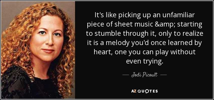 It's like picking up an unfamiliar piece of sheet music & starting to stumble through it, only to realize it is a melody you'd once learned by heart, one you can play without even trying. - Jodi Picoult