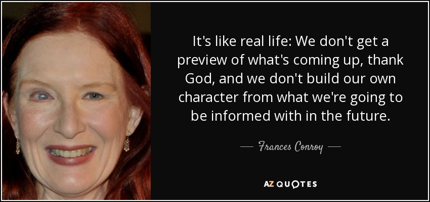 It's like real life: We don't get a preview of what's coming up, thank God, and we don't build our own character from what we're going to be informed with in the future. - Frances Conroy