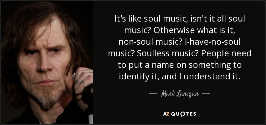 It's like soul music, isn't it all soul music? Otherwise what is it, non-soul music? I-have-no-soul music? Soulless music? People need to put a name on something to identify it, and I understand it. - Mark Lanegan