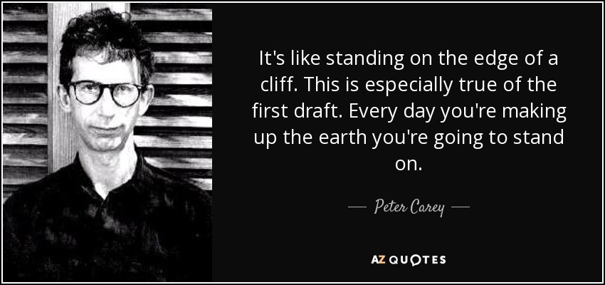It's like standing on the edge of a cliff. This is especially true of the first draft. Every day you're making up the earth you're going to stand on. - Peter Carey