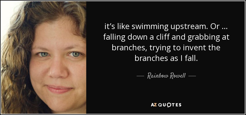 it's like swimming upstream. Or … falling down a cliff and grabbing at branches, trying to invent the branches as I fall. - Rainbow Rowell