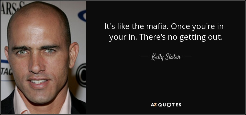 It's like the mafia. Once you're in - your in. There's no getting out. - Kelly Slater