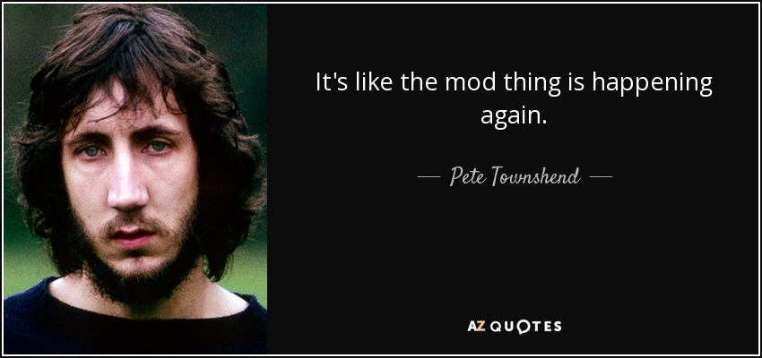 It's like the mod thing is happening again. - Pete Townshend