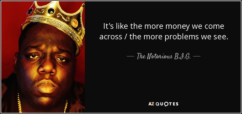 It's like the more money we come across / the more problems we see. - The Notorious B.I.G.