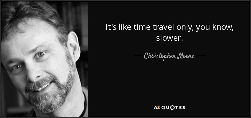 It's like time travel only, you know, slower... - Christopher Moore