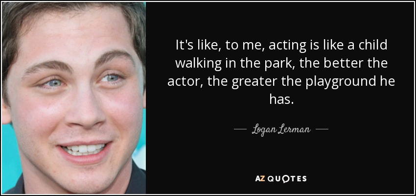 Logan Lerman Quote Its Like To Me Acting Is Like A Child Walking