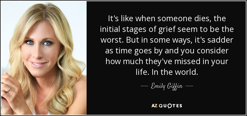 It's like when someone dies, the initial stages of grief seem to be the worst. But in some ways, it's sadder as time goes by and you consider how much they've missed in your life. In the world. - Emily Giffin