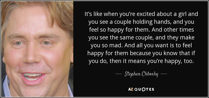 It's like when you're excited about a girl and you see a couple holding hands, and you feel so happy for them. And other times you see the same couple, and they make you so mad. And all you want is to feel happy for them because you know that if you do, then it means you're happy, too. - Stephen Chbosky