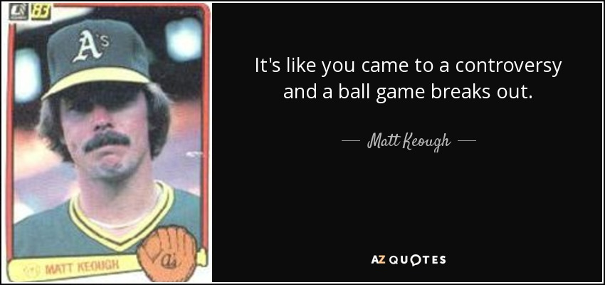 It's like you came to a controversy and a ball game breaks out. - Matt Keough