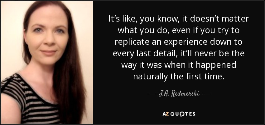 It's like, you know, it doesn't matter what you do, even if you try to replicate an experience down to every last detail, it'll never be the way it was when it happened naturally the first time. - J.A. Redmerski