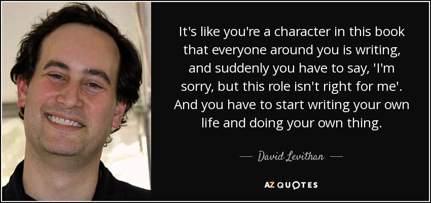 It's like you're a character in this book that everyone around you is writing, and suddenly you have to say, 'I'm sorry, but this role isn't right for me'. And you have to start writing your own life and doing your own thing. - David Levithan
