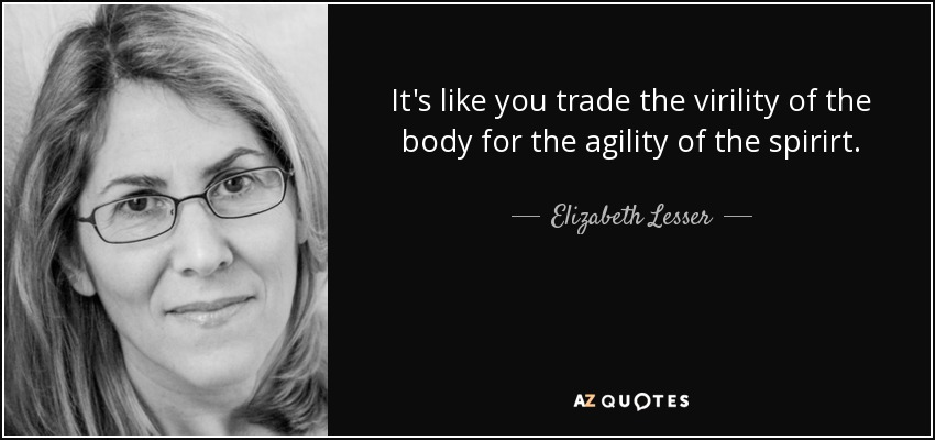 It's like you trade the virility of the body for the agility of the spirirt. - Elizabeth Lesser