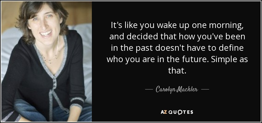 It's like you wake up one morning, and decided that how you've been in the past doesn't have to define who you are in the future. Simple as that. - Carolyn Mackler