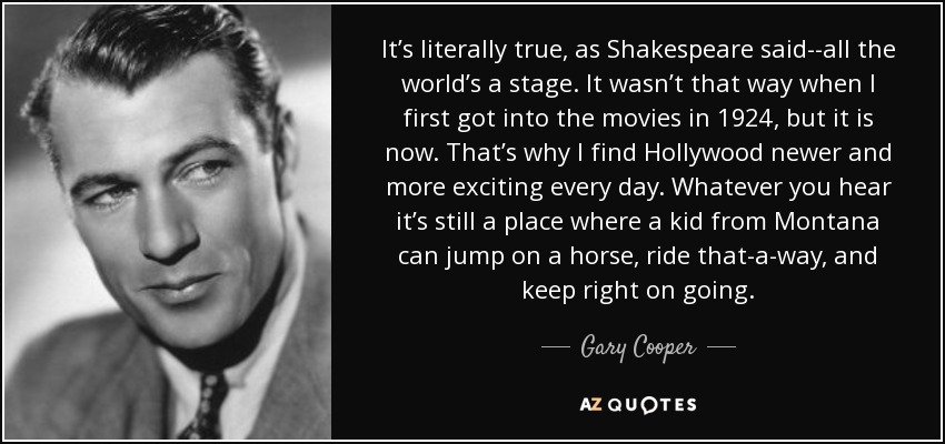 It's literally true, as Shakespeare said--all the world's a stage. It wasn't that way when I first got into the movies in 1924, but it is now. That's why I find Hollywood newer and more exciting every day. Whatever you hear it's still a place where a kid from Montana can jump on a horse, ride that-a-way, and keep right on going. - Gary Cooper
