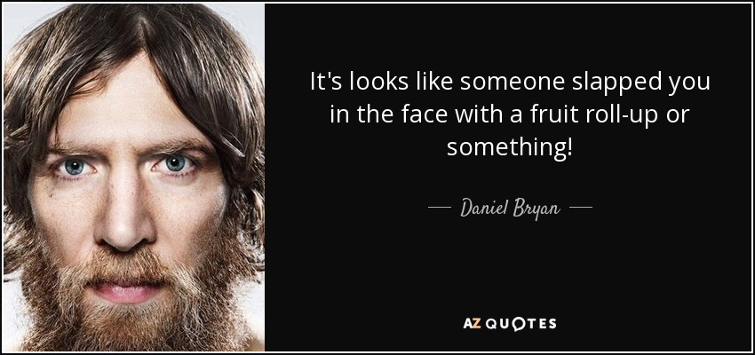 It's looks like someone slapped you in the face with a fruit roll-up or something! - Daniel Bryan
