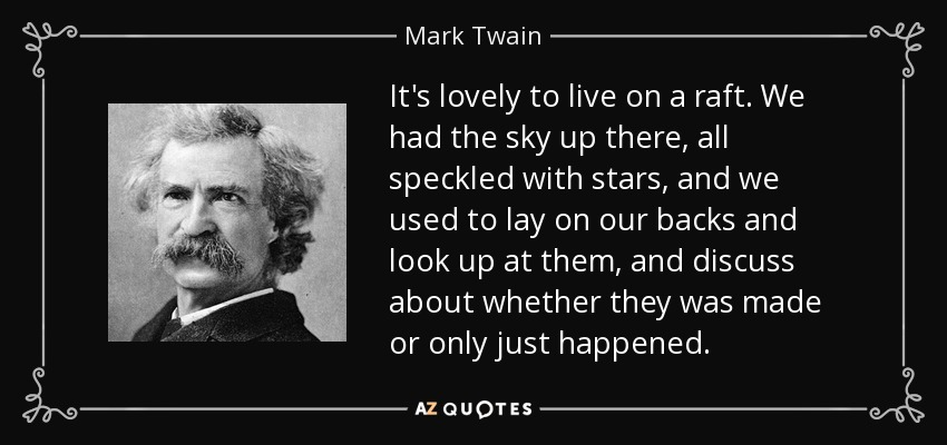 It's lovely to live on a raft. We had the sky up there, all speckled with stars, and we used to lay on our backs and look up at them, and discuss about whether they was made or only just happened. - Mark Twain