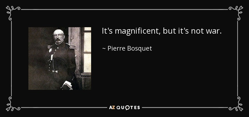 It's magnificent, but it's not war. - Pierre Bosquet