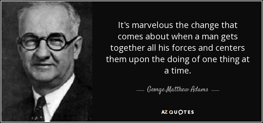 It's marvelous the change that comes about when a man gets together all his forces and centers them upon the doing of one thing at a time. - George Matthew Adams