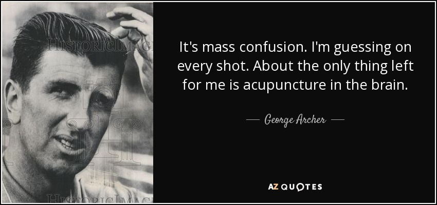 It's mass confusion. I'm guessing on every shot. About the only thing left for me is acupuncture in the brain. - George Archer