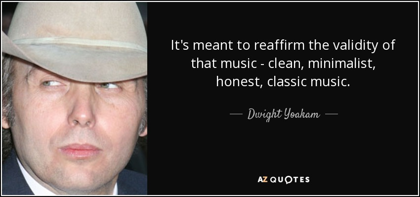 It's meant to reaffirm the validity of that music - clean, minimalist, honest, classic music. - Dwight Yoakam