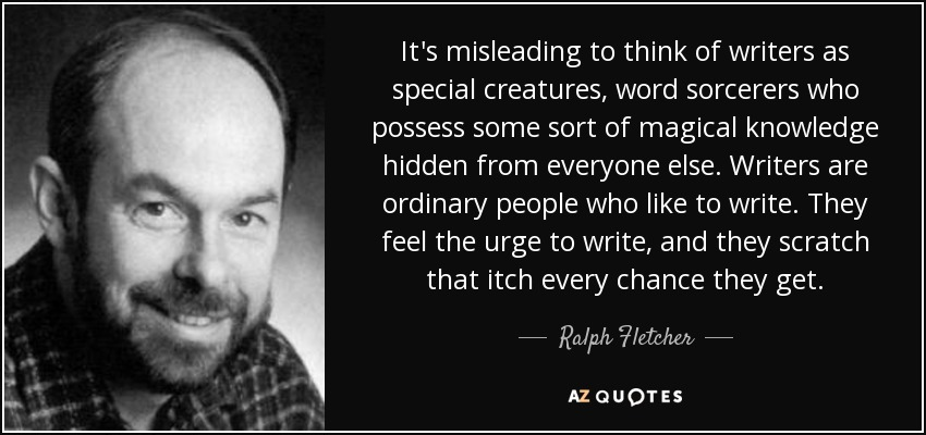 It's misleading to think of writers as special creatures, word sorcerers who possess some sort of magical knowledge hidden from everyone else. Writers are ordinary people who like to write. They feel the urge to write, and they scratch that itch every chance they get. - Ralph Fletcher